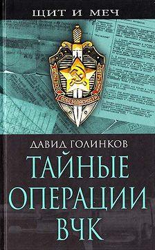 Давид Голинков - Тайные операции ВЧК