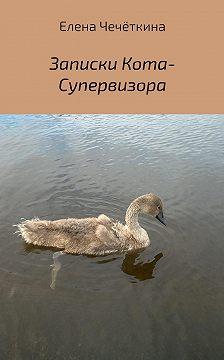 Елена Чечёткина - Записки Кота-Супервизора