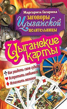 Маргарита Гагарина - Цыганские карты. Как увидеть свою судьбу, встретить любимого, исполнить желание