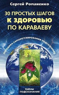 Сергей Романенко - 30 простых шагов к здоровью по Караваеву. Методы саморегулирования подсознания