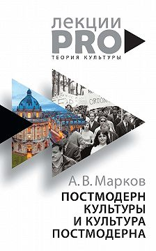 Александр Марков - Постмодерн культуры и культура постмодерна. Лекции по теории культуры