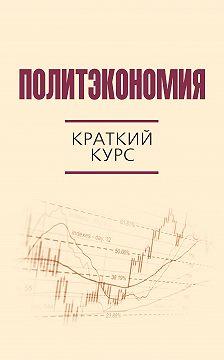 Коллектив авторов - Политэкономия. Краткий курс