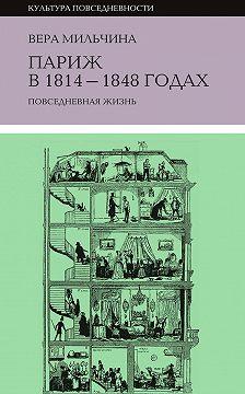 Вера Мильчина - Париж в 1814-1848 годах. Повседневная жизнь