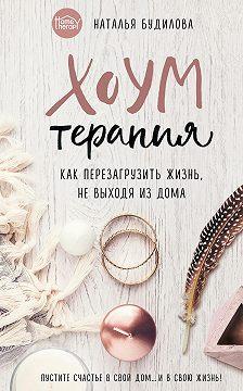 Наталья Будилова - Хоумтерапия. Как перезагрузить жизнь, не выходя из дома