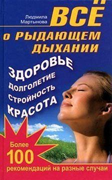 Людмила Мартынова - Все о рыдающем дыхании. Здоровье, долголетие, стройность, красота. Более 100 рекомендаций на разные случаи