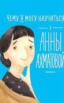 Елена Смешливая - Чему я могу научиться у Анны Ахматовой