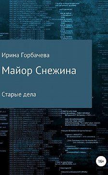 Ирина Горбачева - Майор Снежина. Старые дела