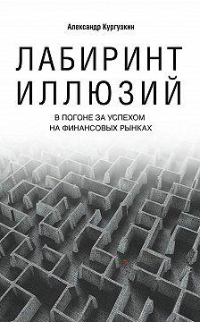 Александр Кургузкин - Лабиринт иллюзий. В погоне за успехом на финансовых рынках