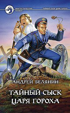 Андрей Белянин - Тайный сыск царя Гороха