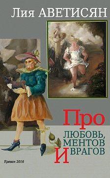 Лия Аветисян - Про любовь, ментов и врагов