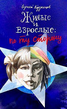 Сергей Кузнецов - Живые и взрослые. По ту сторону