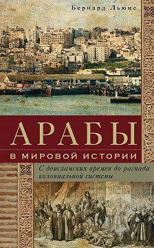 Бернард Льюис - Арабы в мировой истории. С доисламских времен до распада колониальной системы