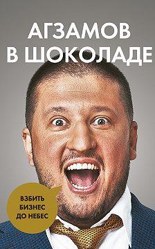 Ренат Агзамов - Агзамов в шоколаде. Взбить бизнес до небес