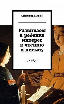 Александра Бакши - Развиваем вребенке интерес кчтению иписьму. 27идей