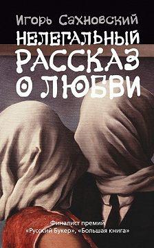 Игорь Сахновский - Нелегальный рассказ о любви (Сборник)