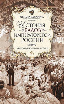 Оксана Захарова - История балов императорской России. Увлекательное путешествие