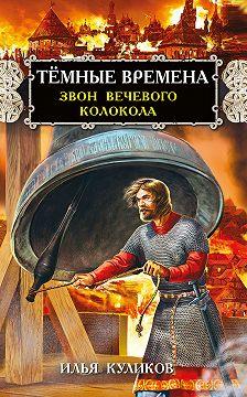 Илья Куликов - Тёмные времена. Звон вечевого колокола