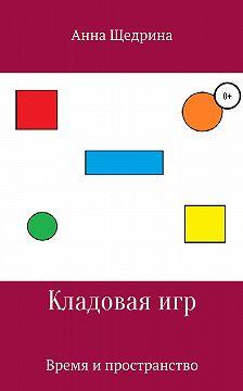 Анна Щедрина - Кладовая игр. Время и пространство