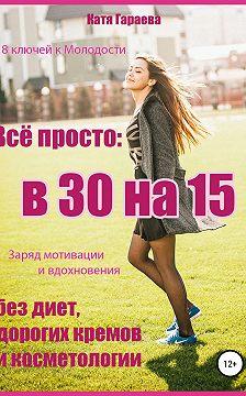 Катя Гараева - Всё просто: в 30 на 15