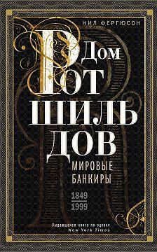 Ниал Фергюсон - Дом Ротшильдов. Мировые банкиры. 1849—1999