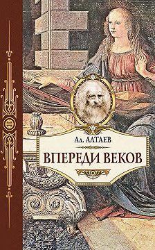 Ал. Алтаев - Впереди веков. Историческая повесть из жизни Леонардо да Винчи