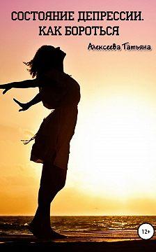 Татьяна Алексеева - Состояние депрессии. Как бороться