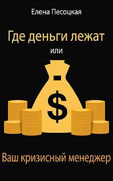 Елена Песоцкая - Где деньги лежат или Ваш кризисный менеджер