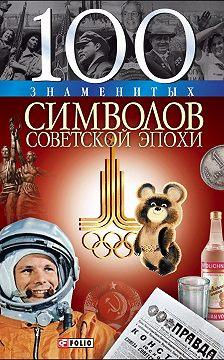 Андрей Хорошевский - 100 знаменитых символов советской эпохи