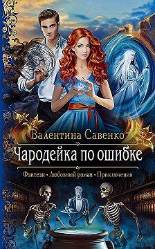 Валентина Савенко - Чародейка по ошибке