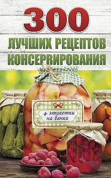 Виктория Рошаль - 300 лучших рецептов консервирования