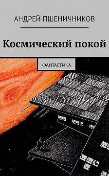 Андрей Пшеничников - Космический покой. Фантастика