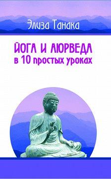 Элиза Танака - Йога и аюрведа в 10 простых уроках