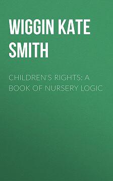 Kate Wiggin - Children's Rights: A Book of Nursery Logic