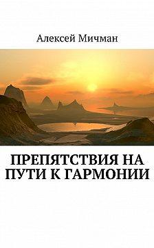 Алексей Мичман - Препятствия на пути к гармонии