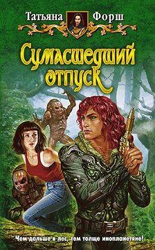Татьяна Форш - Сумасшедший отпуск
