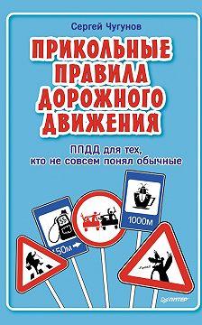 Сергей Чугунов - ППДД. Прикольные правила дорожного движения для тех, кто не совсем понял обычные