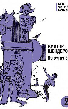 Виктор Шендерович - Изюм из булки. Том 2