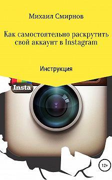 Михаил Смирнов - Как самостоятельно раскрутить свой аккаунт в Instagram