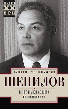Дмитрий Шепилов - Непримкнувший. Воспоминания