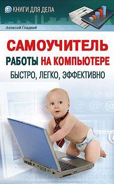 Алексей Гладкий - Самоучитель работы на компьютере: быстро, легко, эффективно