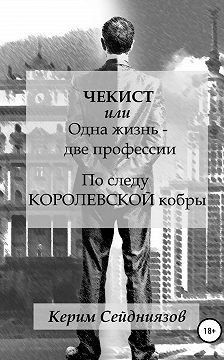 Керим Сейдниязов - Чекист, или Одна жизнь – две профессии. По следу королевской кобры
