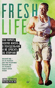 Антон Петряков - FreshLife28. Как начать новую жизнь в понедельник и не бросить во вторник