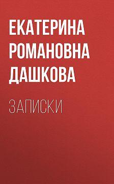 Екатерина Дашкова - Записки