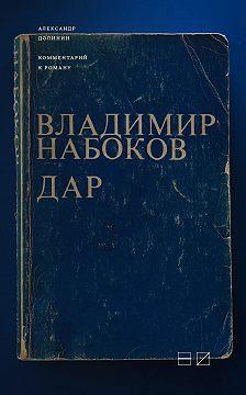 Александр Долинин - Комментарий к роману Владимира Набокова «Дар»