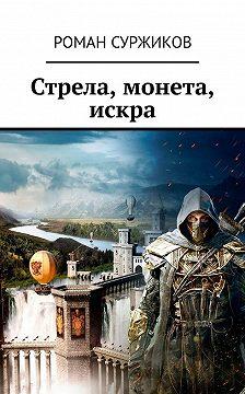 Роман Суржиков - Стрела, монета, искра