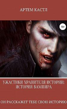 Артем Кастл - Ужастики Хранителя Истории: История Вампира
