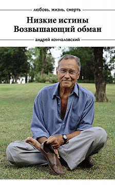 Андрей Кончаловский - Низкие истины. Возвышающий обман (сборник)