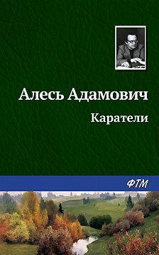 Алесь Адамович - Каратели