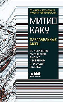 Митио Каку - Параллельные миры: Об устройстве мироздания, высших измерениях и будущем космоса