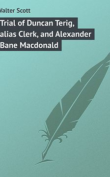 Вальтер Скотт - Trial of Duncan Terig, alias Clerk, and Alexander Bane Macdonald